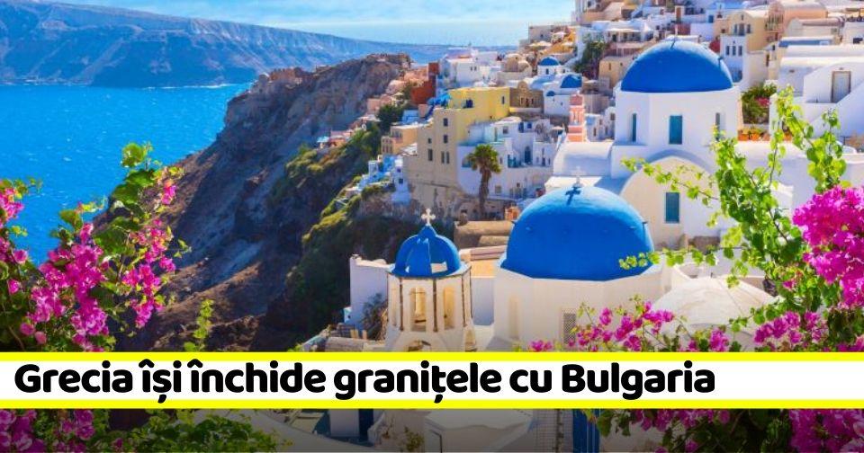 Atenție, turiști! Grecia își închide granițele cu Bulgaria din cauza COVID-19